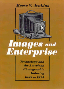 Cover image for Images and enterprise: technology and the American photographic industry, 1839 to 1925