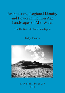 Cover image for Architecture, Regional Identity and Power in the Iron Age Landscapes of Mid Wales: The Hillforts of North Ceredigion