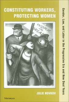 Cover image for Constituting Workers, Protecting Women: Gender, Law and Labor in the Progressive Era and New Deal Years