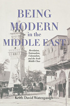 Cover image for Being Modern in the Middle East: Revolution, Nationalism, Colonialism, and the Arab Middle Class