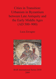 Cover image for Cities in Transition: Urbanism in Byzantium between Late Antiquity and the Early Middle Ages (AD 500–900)