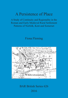 Cover image for A Persistence of Place: A Study of Continuity and Regionality in the Roman and Early Medieval Rural Settlement Patterns of Norfolk, Kent and Somerset