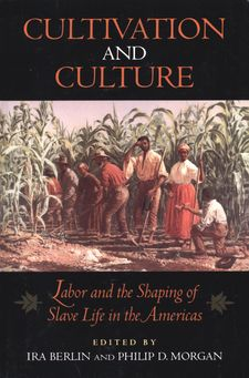 Cover image for Cultivation and culture: labor and the shaping of slave life in the Americas