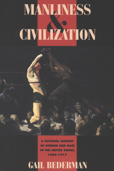 Cover image for Manliness & civilization: a cultural history of gender and race in the United States, 1880-1917