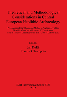 Cover image for Theoretical and Methodological Considerations in Central European Neolithic Archaeology: Proceedings of the 'Theory and Method in Archaeology of the Neolithic (7th - 3rd millennium BC)' conference held in Mikulov, Czech Republic, 26th – 28th of October 2010