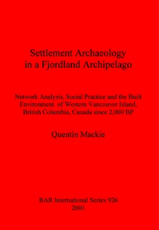 Cover image for Settlement Archaeology in a Fjordland Archipelago: Network Analysis, Social Practice and the Built Environment of Western Vancouver Island, British Columbia, Canada since 2,000 BP