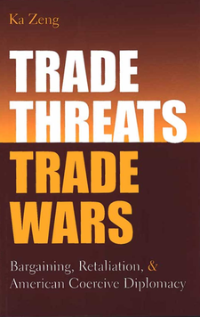 Cover image for Trade Threats, Trade Wars: Bargaining, Retaliation, and American Coercive Diplomacy