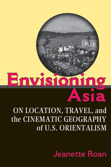 Cover image for Envisioning Asia: On Location, Travel, and the Cinematic Geography of U.S. Orientalism