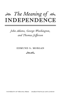 Cover for The meaning of independence: John Adams, George Washington, and Thomas Jefferson