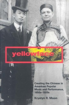 Cover image for Yellowface: creating the Chinese in American popular music and performance, 1850s-1920s
