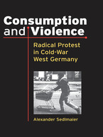 Cover image for Consumption and Violence: Radical Protest in Cold-War West Germany