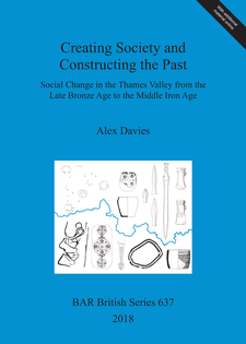 Cover image for Creating Society and Constructing the Past: Social Change in the Thames Valley from the Late Bronze Age to the Middle Iron Age