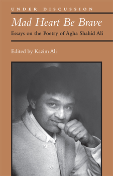 Cover image for Mad Heart Be Brave: Essays on the Poetry of Agha Shahid Ali