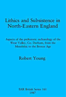 Cover image for Lithics and Subsistence in North-Eastern England: Aspects of the prehistoric archaeology of the Wear Valley, Co. Durham, from the Mesolithic to the Bronze Age