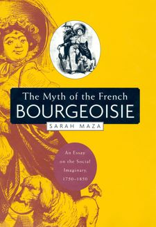 Cover image for The myth of the French bourgeoisie: an essay on the social imaginary, 1750-1850