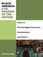 Cover image for Black America in the Shadow of the Sixties: Notes on the Civil Rights Movement, Neoliberalism, and Politics