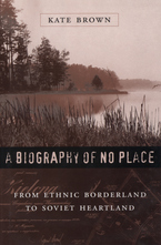 Cover image for A biography of no place: from ethnic borderland to Soviet heartland