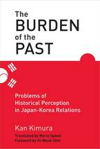 Cover image for The Burden of the Past: Problems of Historical Perception in Japan-Korea Relations