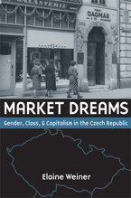 Cover image for Market Dreams: Gender, Class, and Capitalism in the Czech Republic