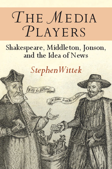 Cover image for The Media Players: Shakespeare, Middleton, Jonson, and the Idea of News
