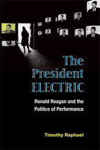 Cover image for The President Electric: Ronald Reagan and the Politics of Performance