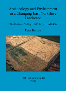 Cover image for Archaeology and Environment in a Changing East Yorkshire Landscape: The Foulness Valley c. 800 BC to c. AD 400