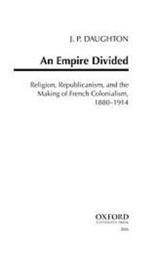 Cover image for An empire divided: religion, republicanism, and the making of French colonialism, 1880-1914