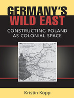 Cover image for Germany's Wild East: Constructing Poland as Colonial Space