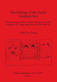 Cover image for The Making of the Tuoba Northern Wei: Constructing material cultural expressions in the Northern Wei Pingcheng Period (398–494 CE)