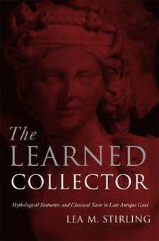 Cover image for The Learned Collector: Mythological Statuettes and Classical Taste in Late Antique Gaul