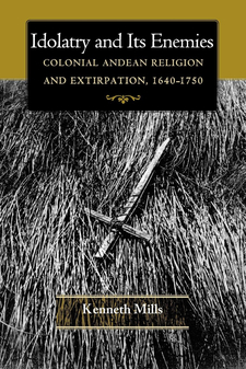 Cover image for Idolatry and Its Enemies: Colonial Andean Religion and Extirpation, 1640-1750