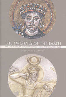 Cover image for The two eyes of the Earth: art and ritual of kingship between Rome and Sasanian Iran