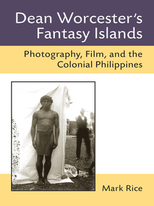 Cover image for Dean Worcester's Fantasy Islands: Photography, Film, and the Colonial Philippines