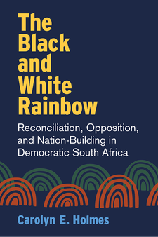 Cover image for The Black and White Rainbow: Reconciliation, Opposition, and Nation-Building in Democratic South Africa