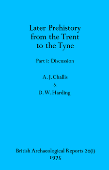 Cover image for Later Prehistory from the Trent to the Tyne, Parts i and ii: Part i: Discussion, Part ii: Catalogue and Illustrations