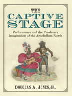 Cover image for The Captive Stage: Performance and the Proslavery Imagination of the Antebellum North