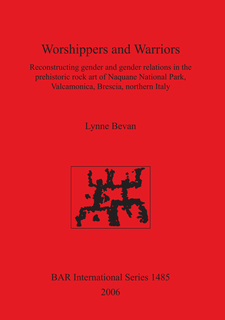 Cover image for Worshippers and Warriors: Reconstructing gender and gender relations in the prehistoric rock art of Naquane National Park, Valcamonica, Brescia, northern Italy
