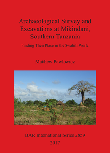 Cover image for Archaeological Survey and Excavations at Mikindani, Southern Tanzania: Finding Their Place in the Swahili World