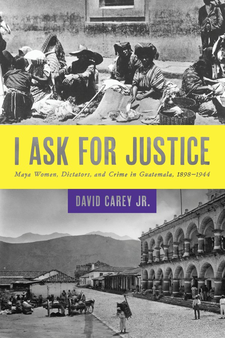 Cover image for I ask for justice: Maya women, dictators, and crime in Guatemala, 1898-1944