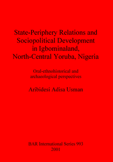 Cover image for State-Periphery Relations and Sociopolitical Development in Igbominaland, North-Central Yoruba, Nigeria: Oral-ethnohistorical and archaeological perspectives