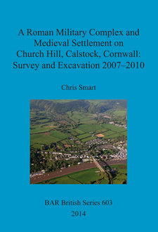 Cover image for A Roman Military Complex and Medieval Settlement on Church Hill, Calstock, Cornwall: Survey and Excavation 2007 – 2010