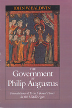 Cover image for The government of Philip Augustus: foundations of French royal power in the Middle Ages