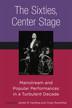 Cover image for The Sixties, Center Stage: Mainstream and Popular Performances in a Turbulent Decade