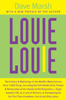 Cover image for Louie Louie: The History and Mythology of the World's Most Famous Rock 'n Roll Song; Including the Full Details of Its Torture and Persecution at the Hands of the Kingsmen, J. Edgar Hoover's FBI, and a Cast of Millions; and Introducing for the First Time Anywhere, the Actual Dirty Lyrics