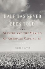 Cover image for The half has never been told: slavery and the making of American capitalism