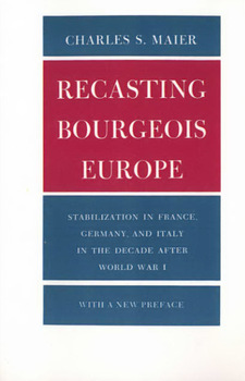 Cover image for Recasting bourgeois Europe: stabilization in France, Germany, and Italy in the decade after World War I : with a new preface