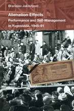 Cover image for Alienation Effects: Performance and Self-Management in Yugoslavia, 1945-91