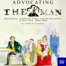 Cover image for Advocating the man: masculinity, organized labor, and the household in New York, 1800-1840