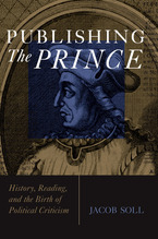Cover image for Publishing the Prince: history, reading, & the birth of political criticism