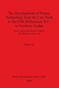 Cover image for The Development of Pottery Technology from the Late Sixth to the Fifth Millennium B.C. in Northern Jordan: Ethno- and archaeological studies: Abu Hamid as a key site